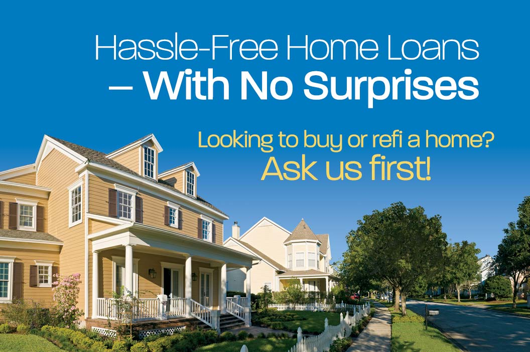 Hassle free home loans with no surprises. Looking to buy or refi a home? Ask us first!